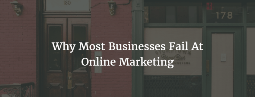 Why Most Businesses Fail At Online Marketing
