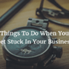 Things To Do When You Get Stuck In Your Business