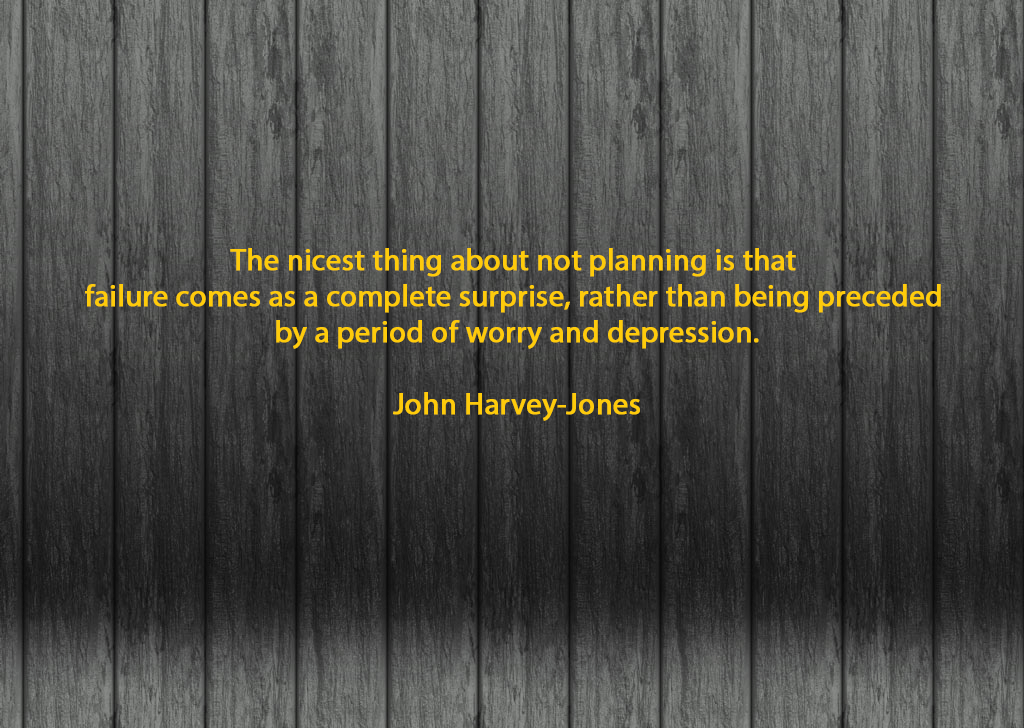 The nicest thing about not planning is that failure comes as a complete surprise, rather than being preceded by a period of worry and depression.