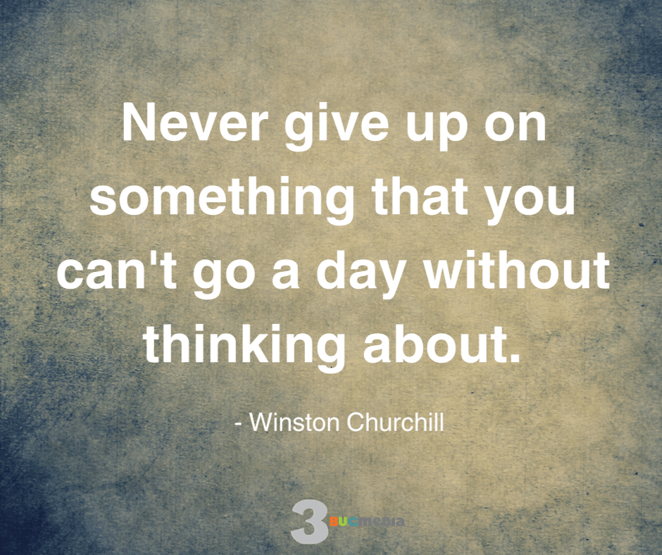 Never give up on something that you can't go a day without thinking about - Winston Churchill