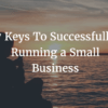 7 Keys To Successfully Running a Small Business