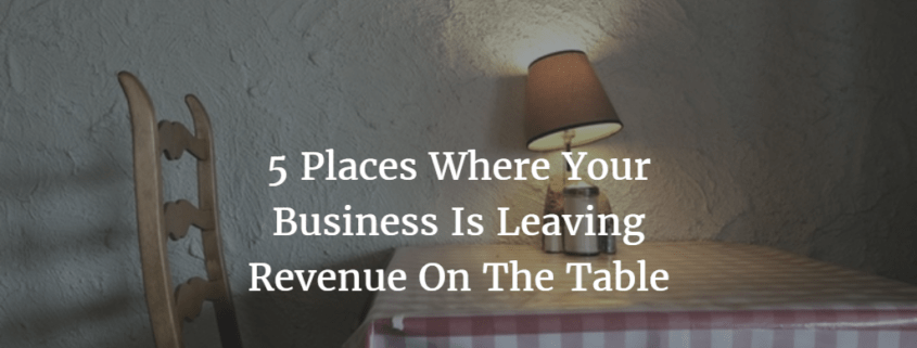 5 Places Where Your Business Is Leaving Revenue On The Table