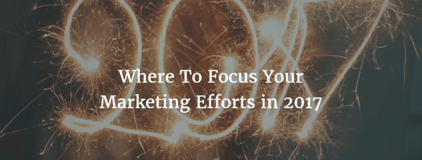 Where To Focus Your Marketing Efforts in 2017