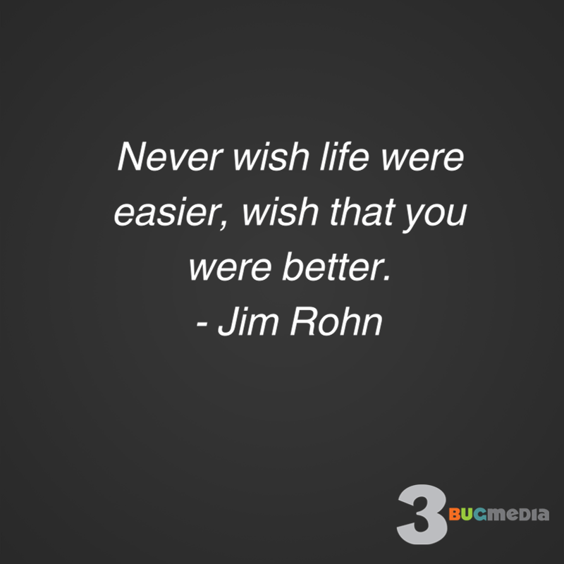 Never wish life were easier, wish that you were better.