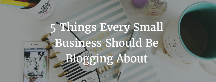 5 Things Every Small Business Should Be Blogging About