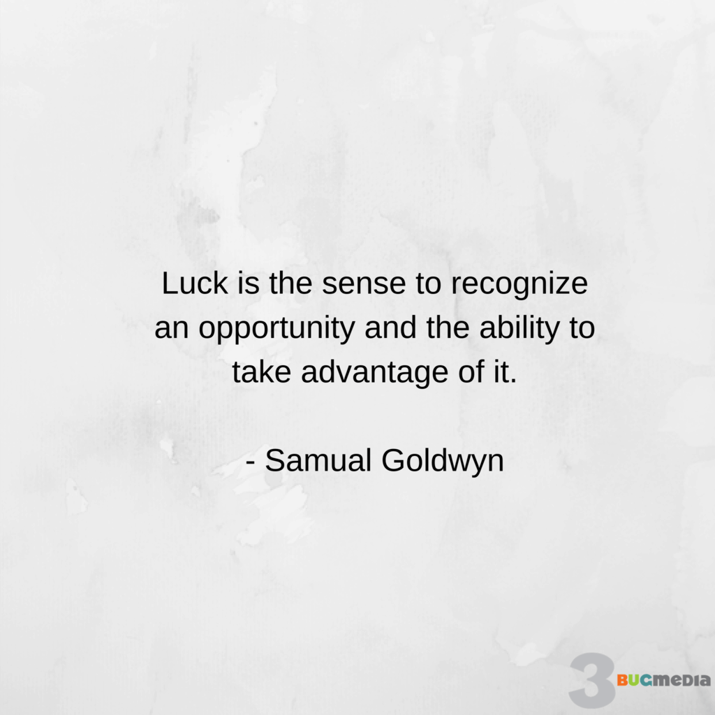 Luck is the sense to recognize an opportunity and the